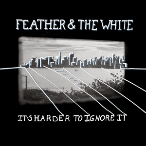 Feather & the White - It's Harder to Ignore It